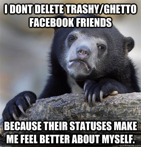 i dont delete trashyghetto facebook friends because their s - Confession Bear