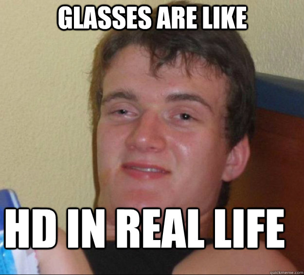 glasses are like hd in real life - 10guy