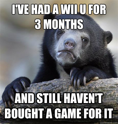 ive had a wii u for 3 months and still havent bought a ga - Confession Bear
