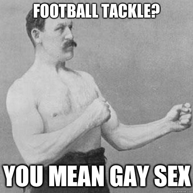 Football tackle YOU MEAN GAY SEX - overly manly man