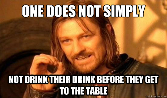 one does not simply not drink their drink before they get to - Boromir