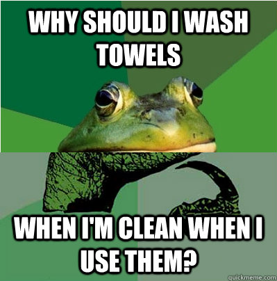 why should i wash towels when im clean when i use them -