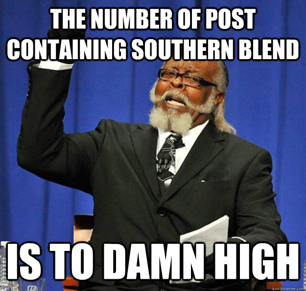 the number of post containing southern blend is to damn high - Jimmy McMillan