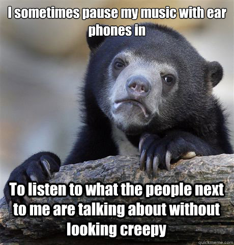 i sometimes pause my music with ear phones in to listen to w - Confession Bear