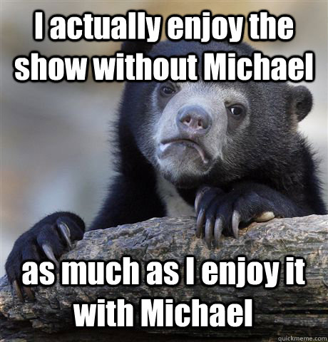 i actually enjoy the show without michael as much as i enjoy - Confession Bear