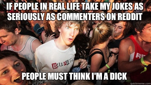 If people in real life take my jokes as seriously as comment - Sudden Clarity Clarence