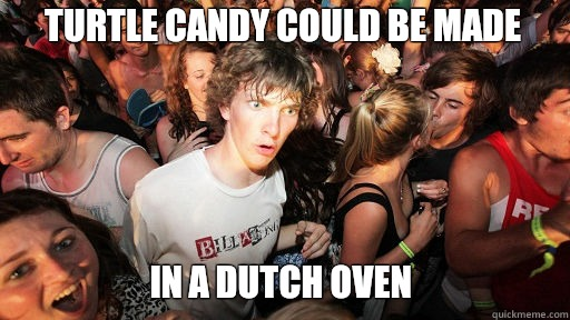Turtle candy could be made In a dutch oven - Sudden Clarity Clarence