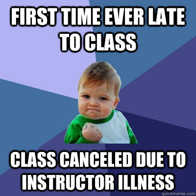 first time ever late to class class canceled due to instruct - Success Kid