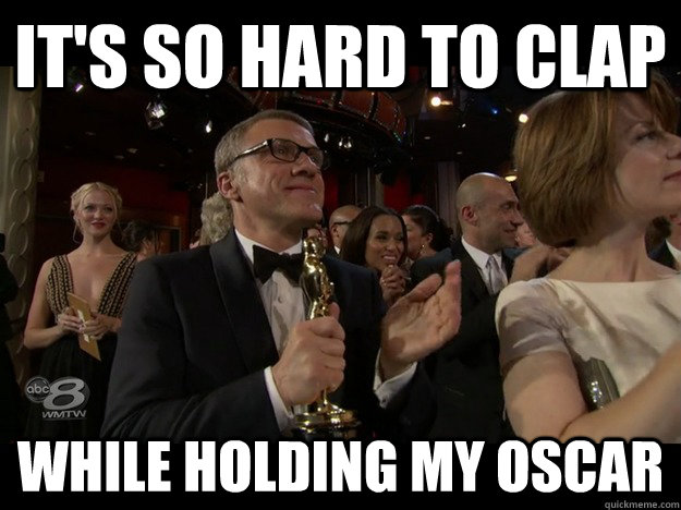 its so hard to clap while holding my oscar - First world celebrity problems