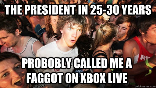 the president in 2530 years probobly called me a faggot on  - Sudden Clarity Clarence