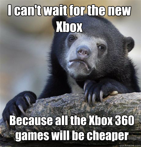 i cant wait for the new xbox because all the xbox 360 games - Confession Bear