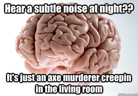 hear a subtle noise at night its just an axe murderer cre - Scumbag Brain