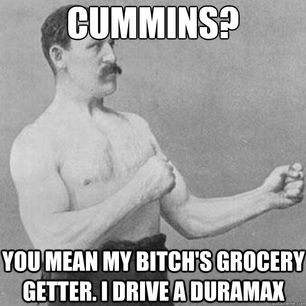 cummins you mean my bitchs grocery getter i drive a duram - overly manly man
