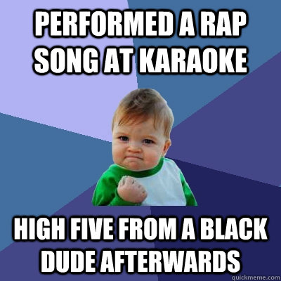 performed a rap song at karaoke high five from a black dude  - Success Kid