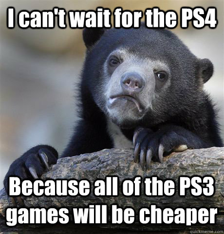 i cant wait for the ps4 because all of the ps3 games will b - Confession Bear