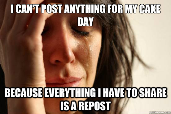 i cant post anything for my cake day because everything i  - First World Problems