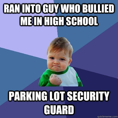 ran into guy who bullied me in high school parking lot secur - Success Kid