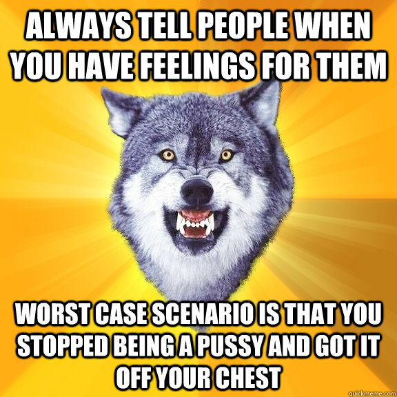 always tell people when you have feelings for them worst cas - Courage Wolf