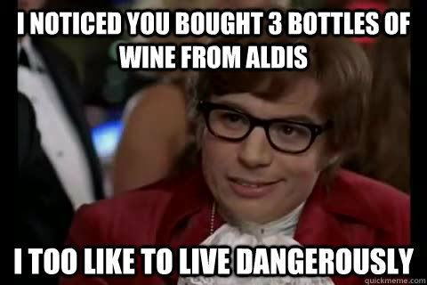 i noticed you bought 3 bottles of wine from aldis i too like - Dangerously - Austin Powers