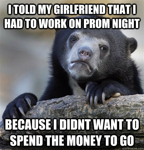 i told my girlfriend that i had to work on prom night becaus - Confession Bear