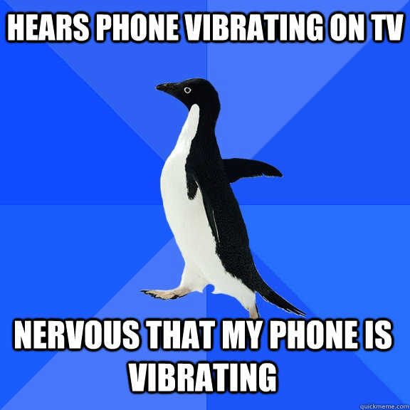 hears phone vibrating on tv nervous that my phone is vibrati - Socially Awkward Penguin