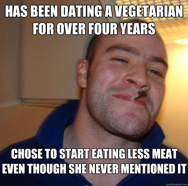 has been dating a vegetarian for over four years chose to st - Good Guy Greg