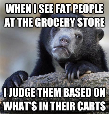 when i see fat people at the grocery store i judge them base - Confession Bear
