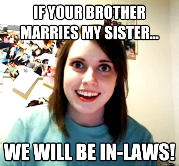 if your brother marries my sister we will be inlaws - Overly Attached Girlfriend