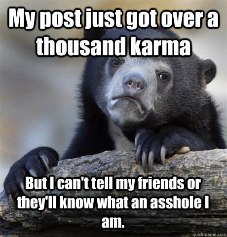 my post just got over a thousand karma but i cant tell my f - Confession Bear