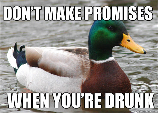 dont make promises when youre drunk - Actual Advice Mallard