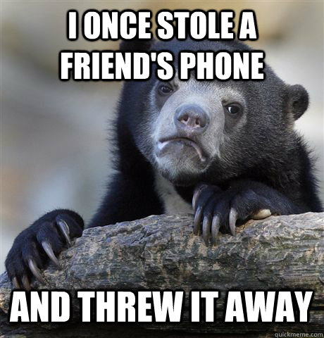 i once stole a friends phone and threw it away - Confession Bear