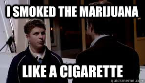 i smoked the marijuana like a cigarette - 