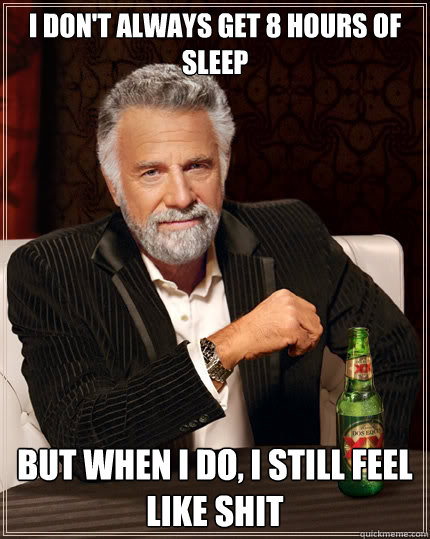 i dont always get 8 hours of sleep but when i do i still f - The Most Interesting Man In The World