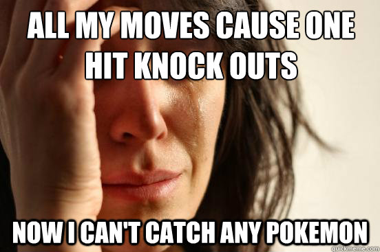 all my moves cause one hit knock outs now i cant catch any  - First World Problems