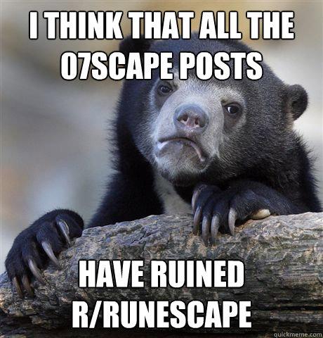 i think that all the 07scape posts have ruined rrunescape - Confession Bear