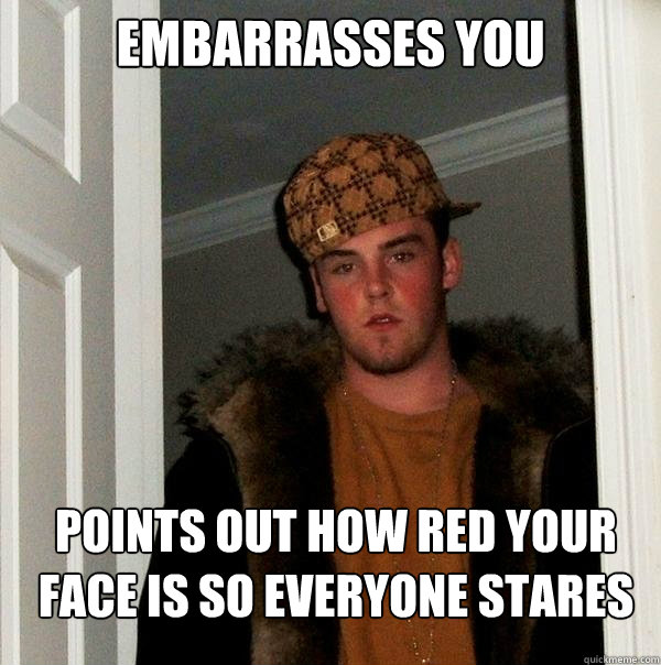 embarrasses you points out how red your face is so everyone  - Scumbag Steve