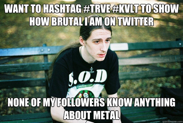 want to hashtag trve kvlt to show how brutal i am on twitt - First World Metal Problems