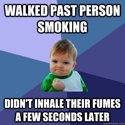 walked past person smoking didnt inhale their fumes a few s - Success Kid