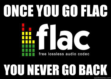 once you go flac you never go back -