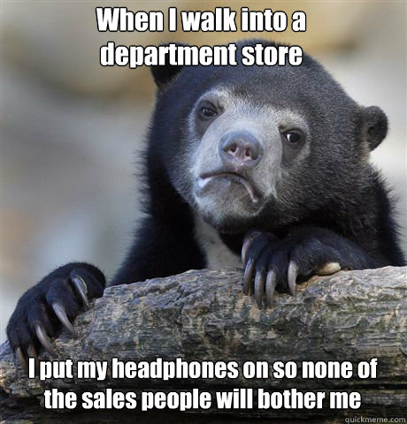 when i walk into a department store i put my headphones on s - Confession Bear