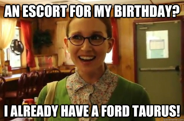 an escort for my birthday i already have a ford taurus - Sexually Oblivious Female