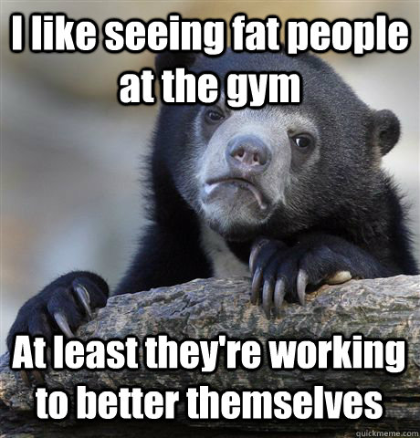 i like seeing fat people at the gym at least theyre working - Confession Bear