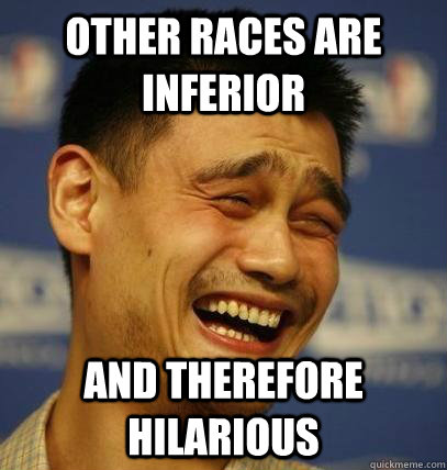 other races are inferior and therefore hilarious - Laughing Asian