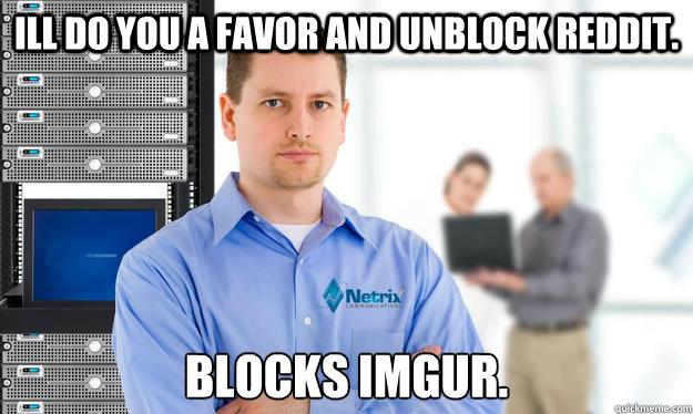 ill do you a favor and unblock reddit blocks imgur - Scumbag IT Guy