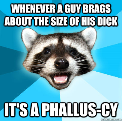 whenever a guy brags about the size of his dick its a phall - Lame Pun Coon