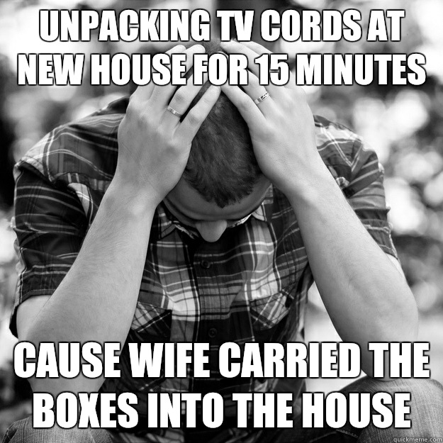 Unpacking tv cords at new house for 15 minutes  - First World Problems Man