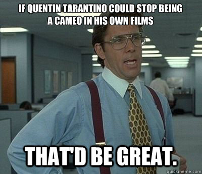 if quentin tarantino could stop being a cameo in his own fil - Bill lumberg