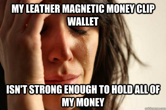 my leather magnetic money clip wallet isnt strong enough to - First World Problems