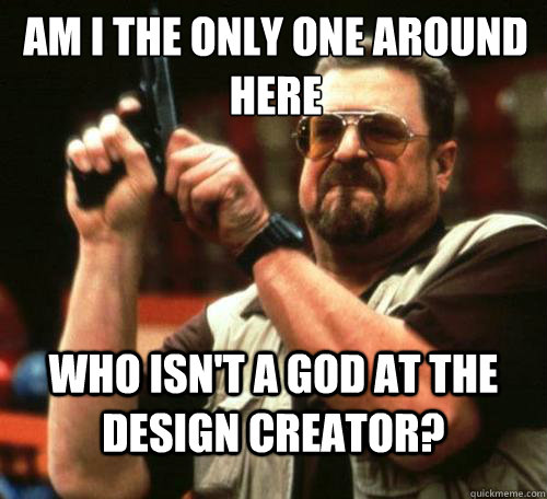 am i the only one around here who isnt a god at the design  - Am i the only one