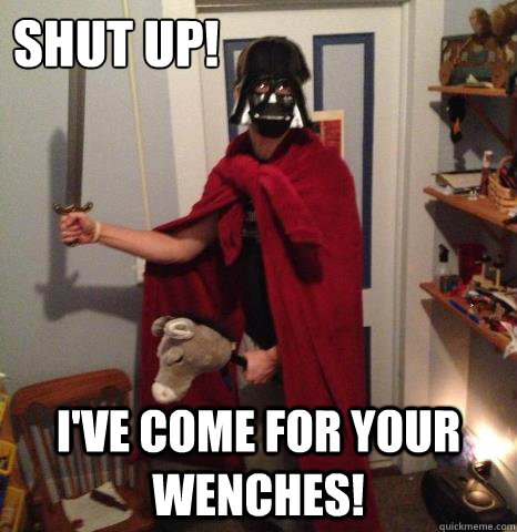 shut up ive come for your wenches - Roman Vader